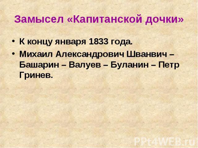 Замысел «Капитанской дочки» К концу января 1833 года.Михаил Александрович Шванвич – Башарин – Валуев – Буланин – Петр Гринев.