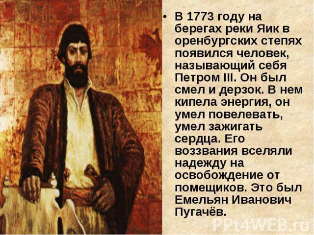 В 1773 году на берегах реки Яик в оренбургских степях появился человек, называющий себя Петром III. Он был смел и дерзок. В нем кипела энергия, он умел повелевать, умел зажигать сердца. Его воззвания вселяли надежду на освобождение от помещиков. Это…