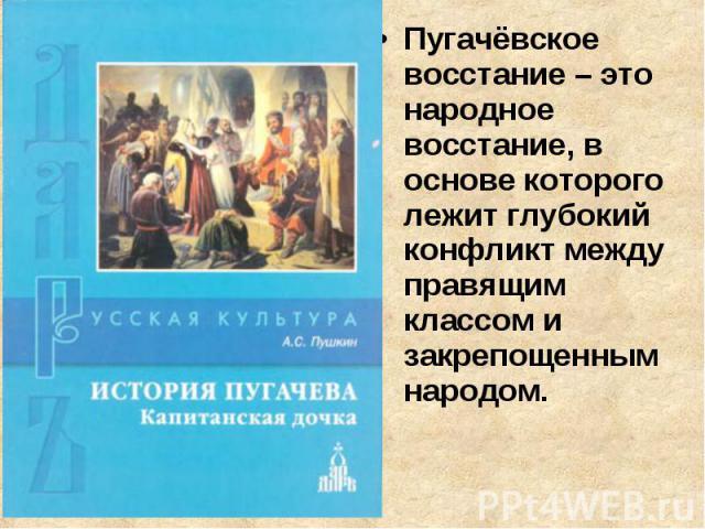 Пугачёвское восстание – это народное восстание, в основе которого лежит глубокий конфликт между правящим классом и закрепощенным народом.