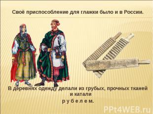 Своё приспособление для глажки было и в России.В деревнях одежду делали из грубы