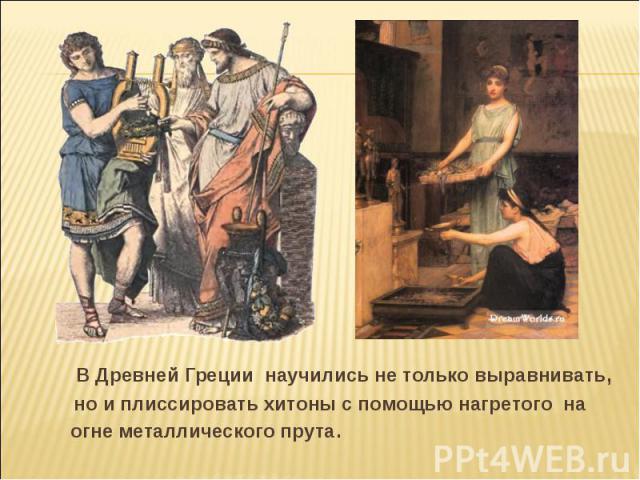 В Древней Греции научились не только выравнивать, но и плиссировать хитоны с помощью нагретого на огне металлического прута.