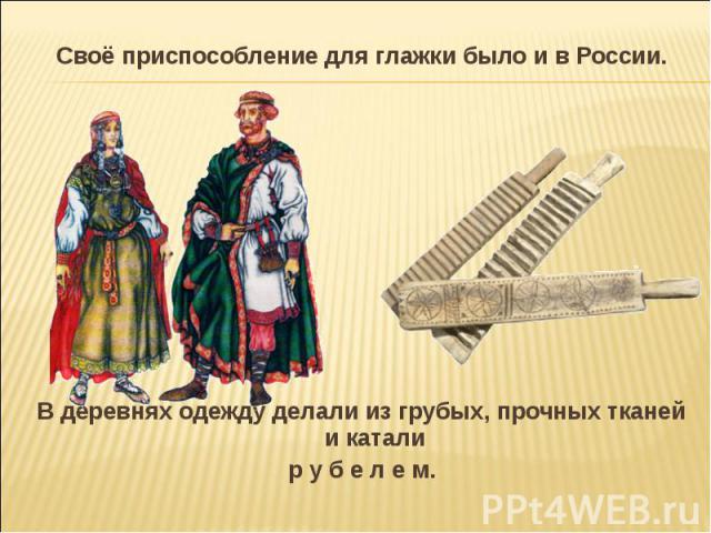 Своё приспособление для глажки было и в России.В деревнях одежду делали из грубых, прочных тканей и каталир у б е л е м.