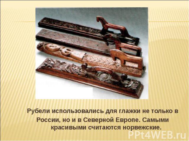 Рубели использовались для глажки не только вРоссии, но и в Северной Европе. Самыми красивыми считаются норвежские.