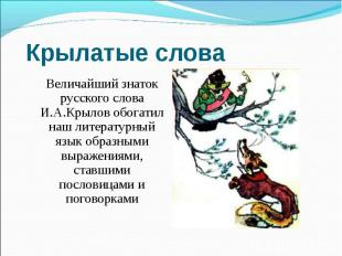 Крылатые слова Величайший знаток русского слова И.А.Крылов обогатил наш литерату
