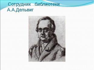 Сотрудник библиотеки А.А.Дельвиг