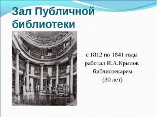 Зал Публичной библиотеки с 1812 по 1841 годы работал И.А.Крылов библиотекарем(30
