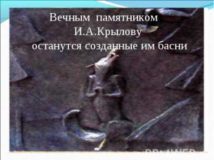 Вечным памятником И.А.Крылову останутся созданные им басни