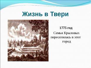 Жизнь в Твери 1775 год Семья Крыловых переселилась в этот город