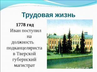 Трудовая жизнь 1778 год Иван поступил на должность подканцеляриста в Тверской гу