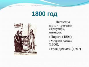 1800 год Написана шуто - трагедия «Триумф», комедии: «Пирог» (1804), «Медная лав