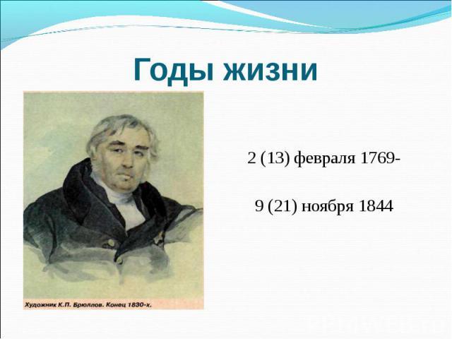 Годы жизни 2 (13) февраля 1769-9 (21) ноября 1844
