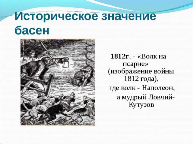 Историческое значение басен 1812г. - «Волк на псарне» (изображение войны 1812 года), где волк - Наполеон, а мудрый Ловчий-Кутузов