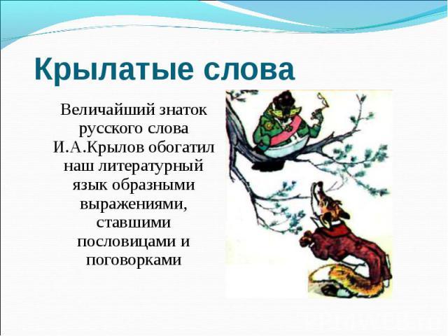 Крылатые слова Величайший знаток русского слова И.А.Крылов обогатил наш литературный язык образными выражениями, ставшими пословицами и поговорками