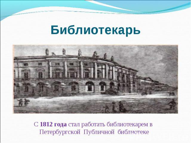 Библиотекарь С 1812 года стал работать библиотекарем в Петербургской Публичной библиотеке