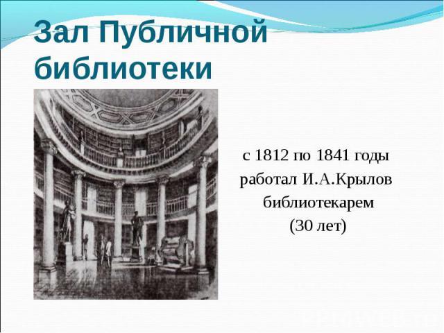 Зал Публичной библиотеки с 1812 по 1841 годы работал И.А.Крылов библиотекарем(30 лет)