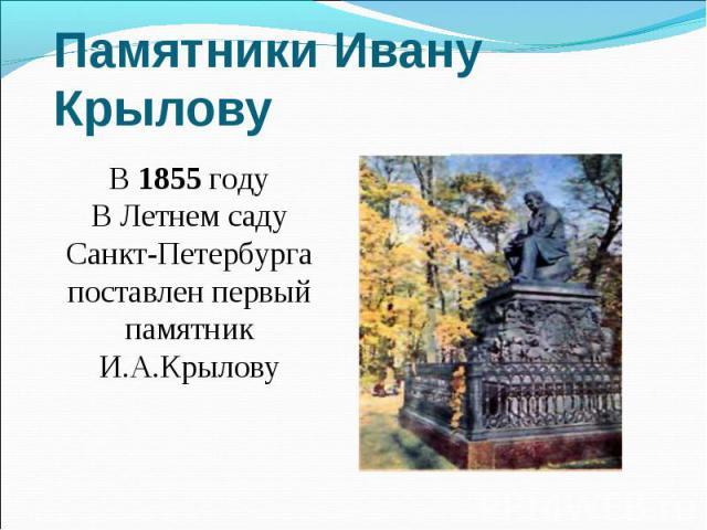 Памятники Ивану Крылову В 1855 годуВ Летнем саду Санкт-Петербурга поставлен первый памятникИ.А.Крылову