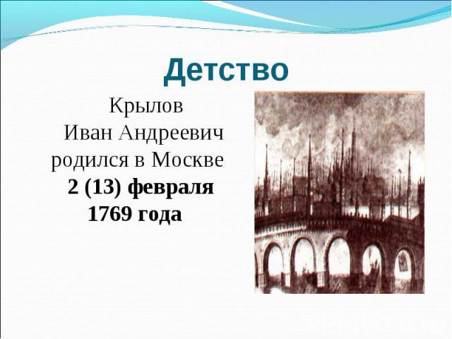 Детство Крылов Иван Андреевич родился в Москве 2 (13) февраля 1769 года