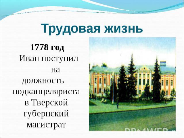 Трудовая жизнь 1778 год Иван поступил на должность подканцеляриста в Тверской губернский магистрат
