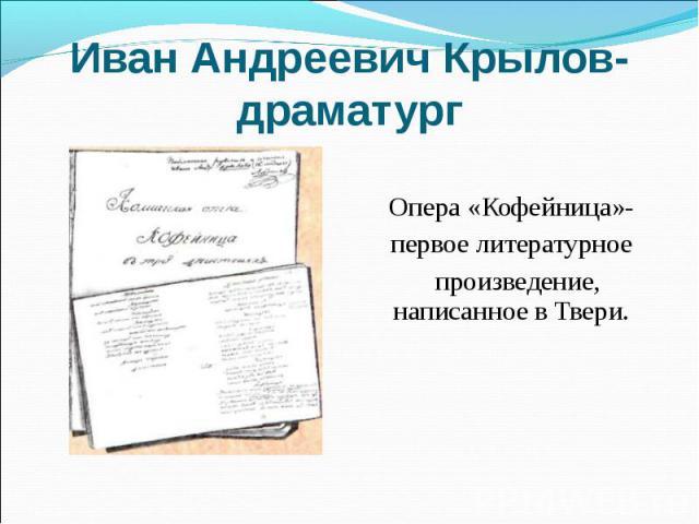 Иван Андреевич Крылов- драматург Опера «Кофейница»- первое литературное произведение, написанное в Твери.