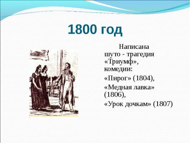 1800 год Написана шуто - трагедия «Триумф», комедии: «Пирог» (1804), «Медная лавка» (1806), «Урок дочкам» (1807)
