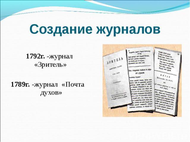 Создание журналов 1792г. -журнал «Зритель» 1789г. -журнал «Почта духов»