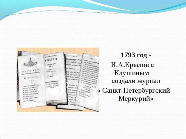 1793 год - И.А.Крылов с Клушиным создали журнал« Санкт-Петербургский Меркурий»