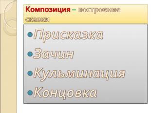 Композиция – построение сказки ПрисказкаЗачинКульминацияКонцовка