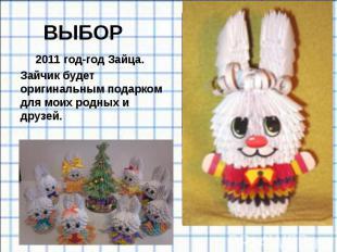 ВЫБОР 2011 год-год Зайца. Зайчик будет оригинальным подарком для моих родных и д