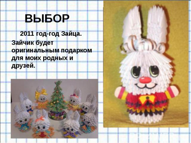 ВЫБОР 2011 год-год Зайца. Зайчик будет оригинальным подарком для моих родных и друзей.
