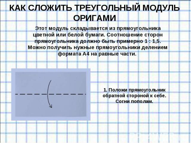 КАК СЛОЖИТЬ ТРЕУГОЛЬНЫЙ МОДУЛЬ ОРИГАМИ Этот модуль складывается изпрямоугольника цветной или белой бумаги. Соотношение сторон прямоугольника должно быть примерно 1:1,5. Можно получить нужные прямоугольники делением формата А4наравные части. 1. …