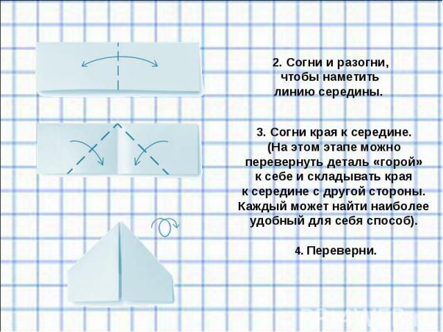 2. Согни иразогни, чтобы наметить линию середины. 3. Согни края ксередине. (Наэтом этапе можно перевернуть деталь «горой» ксебе искладывать края ксередине сдругой стороны. Каждый может найти наиболее удобный для себя способ).4. Переверни.