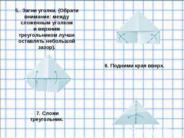 5.. Загни уголки. (Обрати внимание: между сложенным уголком иверхним треугольником лучше оставлять небольшой зазор).6. Подними края вверх.7. Сложи треугольник.
