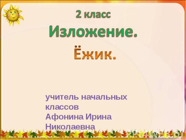 2 классИзложение. Ёжик. учитель начальных классовАфонина Ирина Николаевна