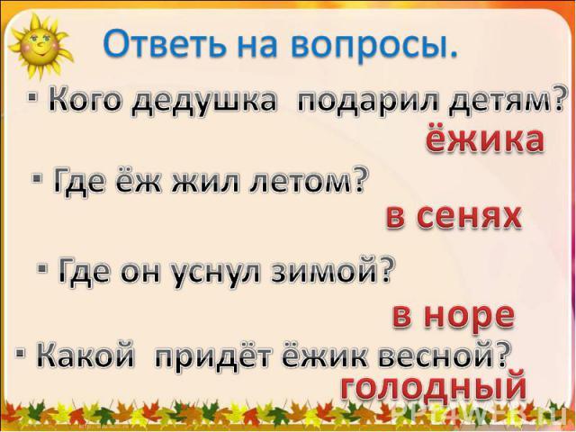 Ответь на вопросы. Кого дедушка подарил детям? Где ёж жил летом? Где он уснул зимой? Какой придёт ёжик весной?