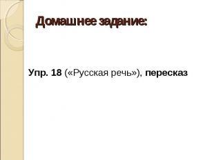 Домашнее задание: Упр. 18 («Русская речь»), пересказ