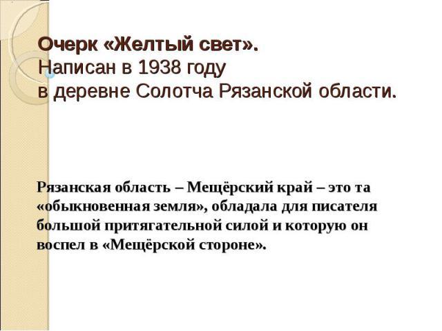 Очерк «Желтый свет».Написан в 1938 году в деревне Солотча Рязанской области. Рязанская область – Мещёрский край – это та «обыкновенная земля», обладала для писателя большой притягательной силой и которую он воспел в «Мещёрской стороне».