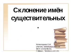 Склонение имён существительных. Колногорова О.И.учитель начальных классов МОУ «О