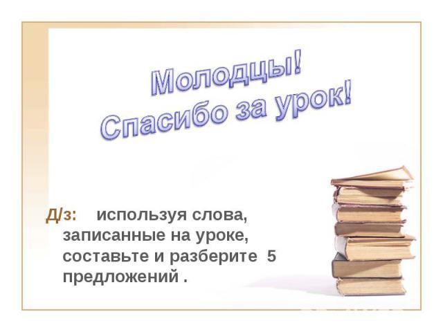 Молодцы!Спасибо за урок! Д/з: используя слова, записанные на уроке, составьте и разберите 5 предложений .