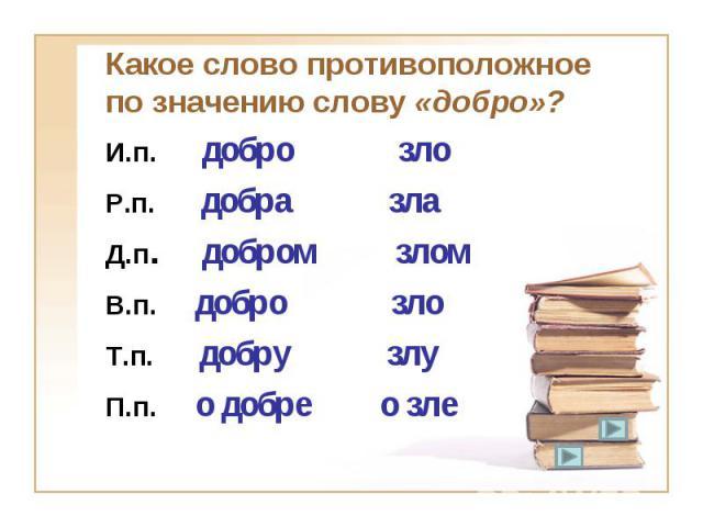 Какое слово противоположное по значению слову «добро»? И.п. добро злоР.п. добра злаД.п. добром злом В.п. добро зло Т.п. добру злуП.п. о добре о зле
