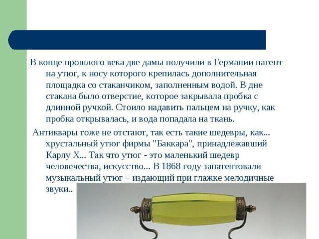В утюгах стала регулироваться температура нагрева, подошва изменялась, появился увлажнитель. В конце прошлого века две дамы получили в Германии патент на утюг, к носу которого крепилась дополнительная площадка со стаканчиком, заполненным водой. В дн…