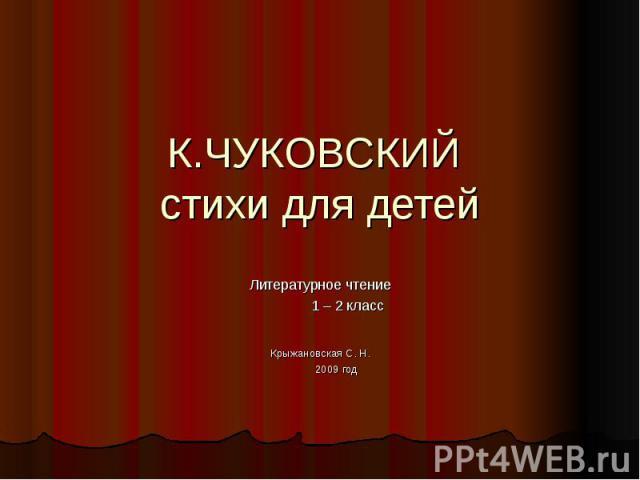 К.ЧУКОВСКИЙ стихи для детей Литературное чтение 1 – 2 классКрыжановская С. Н. 2009 год