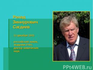 Ренад Зиннурович Сагдеев 13 декабря 1941 российский химик, академик РАН, доктор