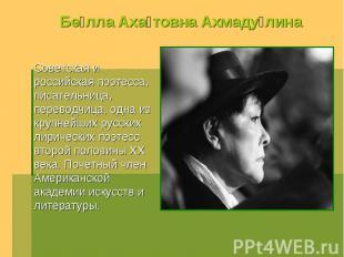 Белла Ахатовна Ахмадулина Советская и российская поэтесса, писательница, перевод