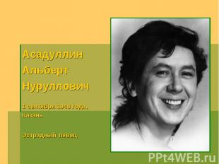 АсадуллинАльбертНуруллович1 сентября 1948 года, КазаньЭстрадный певец