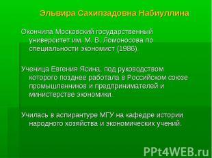Эльвира Сахипзадовна Набиуллина Окончила Московский государственный университет