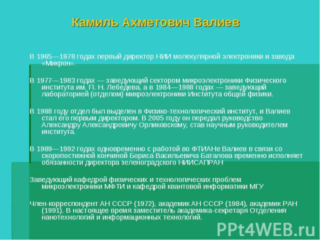 Камиль Ахметович Валиев В 1965—1978 годах первый директор НИИ молекулярной электроники и завода «Микрон».В 1977—1983 годах — заведующий сектором микроэлектроники Физического института им. П. Н. Лебедева, а в 1984—1988 годах — заведующий лабораторией…