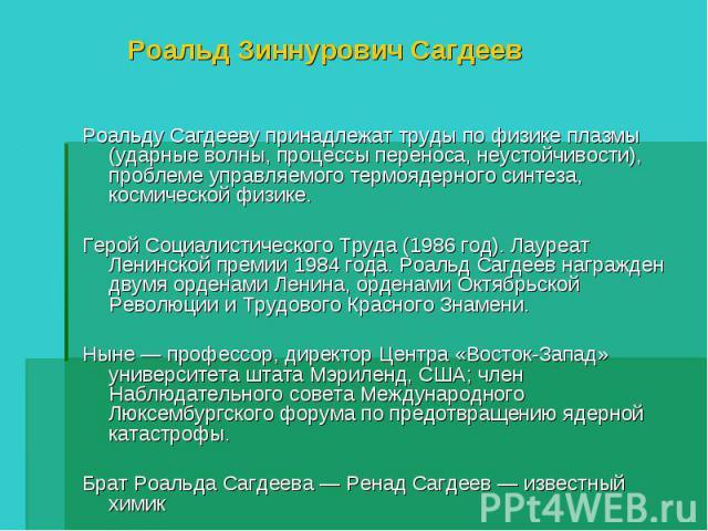 Роальд Зиннурович Сагдеев Роальду Сагдееву принадлежат труды по физике плазмы (ударные волны, процессы переноса, неустойчивости), проблеме управляемого термоядерного синтеза, космической физике.Герой Социалистического Труда (1986 год). Лауреат Ленин…