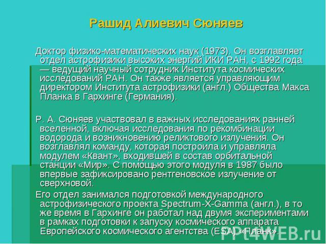 Рашид Алиевич Сюняев Доктор физико-математических наук (1973). Он возглавляет отдел астрофизики высоких энергий ИКИ РАН, с 1992 года — ведущий научный сотрудник Института космических исследований РАН. Он также является управляющим директором Институ…