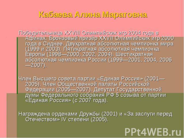 Кабаева Алина Маратовна Победительница XXVIII Олимпийских игр 2004 года в Афинах. Бронзовый призёр XXVII Олимпийских игр 2000 года в Сиднее. Двукратная абсолютная чемпионка мира (1999 и 2003). Пятикратная абсолютная чемпионка Европы (1998—2000, 2002…