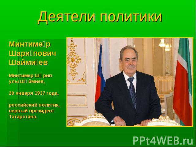 Деятели политики Минтимер Шарипович Шаймиев Минтимер Шәрип улы Шәймиев, 20 января 1937 года, российский политик, первый президент Татарстана.